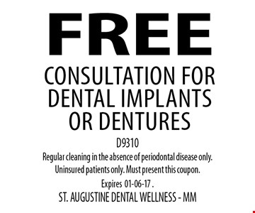 FREE Consultation for dental implants or dentures. D9310Regular cleaning in the absence of periodontal disease only. Uninsured patients only. Must present this coupon. Expires01-06-17 . ST. AUGUSTINE DENTAL WELLNESS - MM