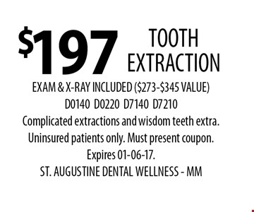 $197 TOOTH EXTRACTION. EXAM & X-RAY INCLUDED ($273-$345 VALUE)D0140D0220D7140D7210Complicated extractions and wisdom teeth extra. Uninsured patients only. Must present coupon.Expires 01-06-17. ST. AUGUSTINE DENTAL WELLNESS - MM