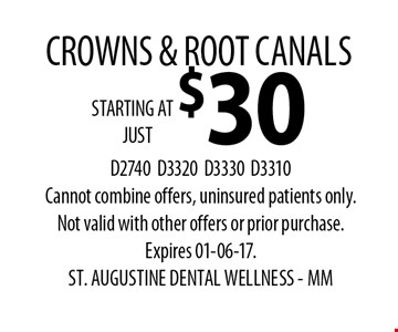 STARTING AT $30 CROWNS & ROOT CANALS. D2740D3320D3330D3310Cannot combine offers, uninsured patients only.Not valid with other offers or prior purchase. Expires 01-06-17. ST. AUGUSTINE DENTAL WELLNESS - MM