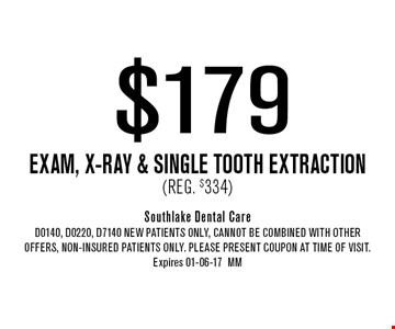 $179 Exam, x-ray & Single Tooth Extraction(Reg. $334). Southlake Dental CareD0140, D0220, D7140 NEW Patients Only, Cannot be combined with other offers, non-insured patients only. Please present coupon at time of visit. Expires 01-06-17MM