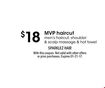 $18 MVP haircut men's haircut, shoulder & scalp massage & hot towel. With this coupon. Not valid with other offers or prior purchases. Expires 01-21-17.