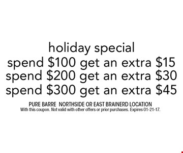 spend $100 get an extra $15 holiday special. Pure barre Northside or east brainerd location With this coupon. Not valid with other offers or prior purchases. Expires 01-21-17.