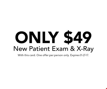 ONLY $49 New Patient Exam & X-Ray. With this card. One offer per person only. Expires 01-27-17.
