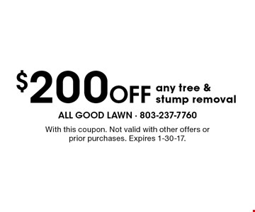 $200 Off any tree & stump removal. With this coupon. Not valid with other offers or prior purchases. Expires 1-30-17.