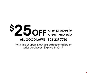 $25 Off any property clean-up job. With this coupon. Not valid with other offers or prior purchases. Expires 1-30-17.