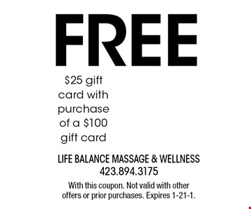 FREE $25 gift card with purchase of a $100 gift card. With this coupon. Not valid with other offers or prior purchases. Expires 1-21-1.