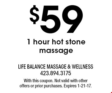 $59 1 hour hot stone massage. With this coupon. Not valid with otheroffers or prior purchases. Expires 1-21-17.