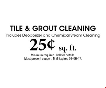 25¢ sq. ft. Tile & Grout CleaningIncludes Deodorizer and Chemical Steam Cleaning. Minimum required. Call for details. Must present coupon. MM Expires 01-06-17.