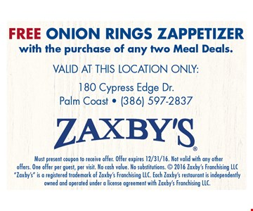 Free onion rings zappetizer with the purchase of any 2 meal deals. . VALID AT THE FOLLOWING LOCATION ONLY: 180 Cypress Edge Dr., Palm Coast - (386) 597-2837. Zaxby's.Must present coupon to receive offer. Offer expires 12/31/16. Not valid with any other offers. One offer per guest, per visit. No cash value. No substitutions.  2016 Zaxby's Franchising LLC