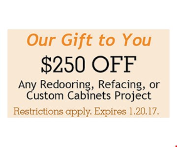 $250 off any redooring, refacing, or custom cabinets project. Restrictions apply.Expires 01-20-17