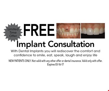 Free Implant Consultation With Dental Implants you will rediscover the comfort and confidence to smile, eat, speak, laugh and enjoy life. NEW PATIENTS ONLY. Not valid with any other offer or dental insurance. Valid only with offer. Expires 03-16-17
