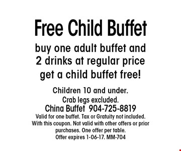 Free Child Buffet buy one adult buffet and 2 drinks at regular price get a child buffet free! Children 10 and under. Crab legs excluded.China Buffet 904-725-8819 Valid for one buffet. Tax or Gratuity not included. With this coupon. Not valid with other offers or prior purchases. One offer per table.Offer expires 1-06-17. MM-704