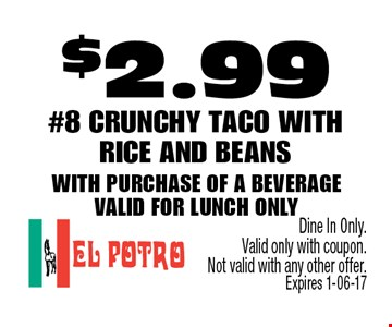 $2.99 #8 Crunchy Taco with rice and beans with purchase of a beverage Valid for lunch only . Dine In Only. Valid only with coupon. Not valid with any other offer. Expires 1-06-17