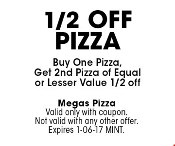 1/2 Off Pizza Buy One Pizza, Get 2nd Pizza of Equal or Lesser Value 1/2 off. Megas Pizza Valid only with coupon. Not valid with any other offer. Expires 1-06-17 MINT.