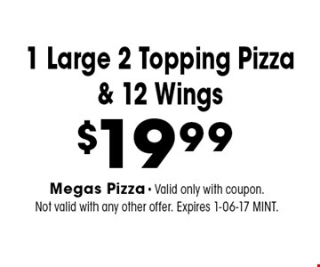 $19.99 1 Large 2 Topping Pizza & 12 Wings. Megas Pizza - Valid only with coupon. Not valid with any other offer. Expires 1-06-17 MINT.