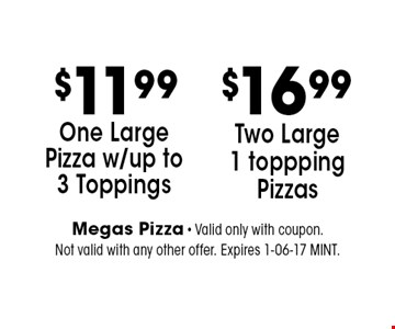 $11.99 One Large Pizza w/up to 3 Toppings. Megas Pizza - Valid only with coupon. Not valid with any other offer. Expires 1-06-17 MINT.