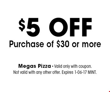 $5 OFF Purchase of $30 or more. Megas Pizza - Valid only with coupon. Not valid with any other offer. Expires 1-06-17 MINT.