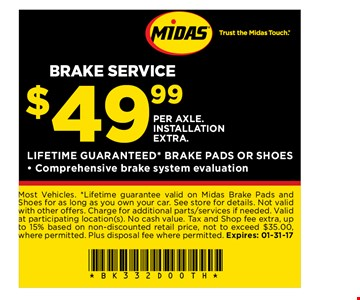 $49.99 per axle. Installation extra. lifetime guaranteed* brake pads or shoes Comprehensive brake system evaluation. Most Vehicles. *Lifetime guarantee valid on Midas Brake Pads and Shoes for as long as you own your car. See store for details. Not valid with other offers. Charge for additional parts/services if needed. Valid at participating location(s). No cash value. Tax and Shop fee extra, up to 15% based on non discounted retail price, not to exceed $35.00,where permitted. Plus disposal fee where permitted. Expires: 1-31-17