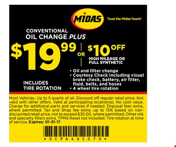 $19.99 or $10 off High Mileage or Full Synthetic CONVENTIONAL OIL CHANGE PLUS- Oil and filter change- Courtesy Check including visual brake check, battery, air filter, fluid, belts, and hoses- 4 wheel tire rotation INCLUDES TIRE ROTATION. Most Vehicles. Up to 5 quarts of oil. Discount off regular retail price. Not valid with other offers. Valid at participating location(s). No cash value. Charge for additional parts and services if needed. Disposal fees extra, where permitted. Tax and Shop fee extra, up to 15% based on non discounted retail price, not to exceed $35.00, where permitted. Other oils and specialty filters extra. TPMS Reset not included. Tire rotation at time of service. Expires: 1-31-17