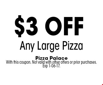 $3 off Any Large Pizza. Pizza Palace With this coupon. Not valid with other offers or prior purchases. Exp 1-06-17.