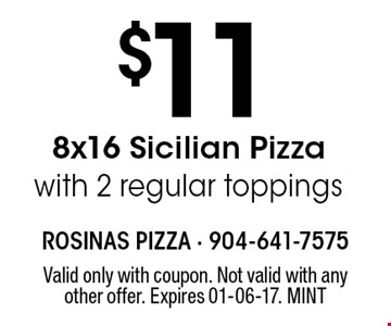 $11 8x16 Sicilian Pizzawith 2 regular toppings. Valid only with coupon. Not valid with any other offer. Expires 01-06-17. MINT