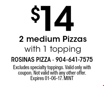 $14 2 medium Pizzaswith 1 topping. Excludes specialty toppings. Valid only with coupon. Not valid with any other offer. Expires 01-06-17. MINT