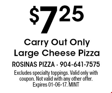 $7.25 Carry Out Only Large Cheese Pizza. Excludes specialty toppings. Valid only with coupon. Not valid with any other offer. Expires 01-06-17. MINT