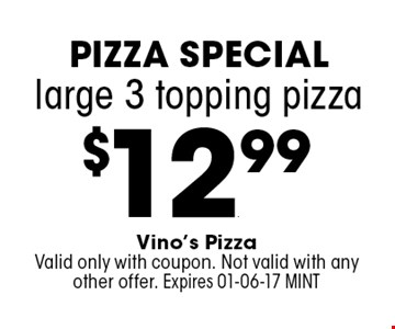 $12.99 large 3 topping pizza. Vino's PizzaValid only with coupon. Not valid with any other offer. Expires 01-06-17 MINT