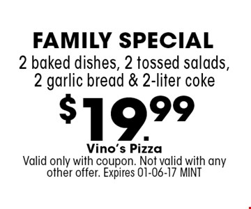 $19.99 2 baked dishes, 2 tossed salads, 2 garlic bread & 2-liter coke. Vino's PizzaValid only with coupon. Not valid with any other offer. Expires 01-06-17 MINT