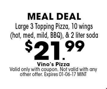 $21.99 Large 3 Topping Pizza, 10 wings  (hot, med, mild, BBQ), & 2 liter soda. Vino's Pizza Valid only with coupon. Not valid with any other offer. Expires 01-06-17 MINT