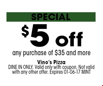 $5 off any purchase of $35 and more. Vino's PizzaDINE IN ONLY. Valid only with coupon. Not valid with any other offer. Expires 01-06-17 MINT