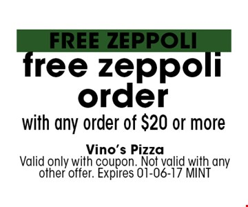 free zeppoliorder with any order of $20 or more. Vino's PizzaValid only with coupon. Not valid with any other offer. Expires 01-06-17 MINT