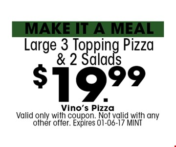 $19.99 Large 3 Topping Pizza & 2 Salads . Vino's Pizza Valid only with coupon. Not valid with any other offer. Expires 01-06-17 MINT
