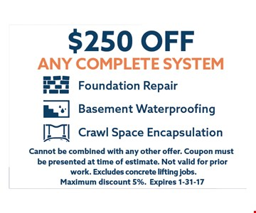 $250 off any complete system.. Cannot be combined with any other offer. Coupon must be presented at time of estimate.Not valid for prior work.Excludes concrete lifting jobs. Maximum discount 7%.Expires 01-31-17.