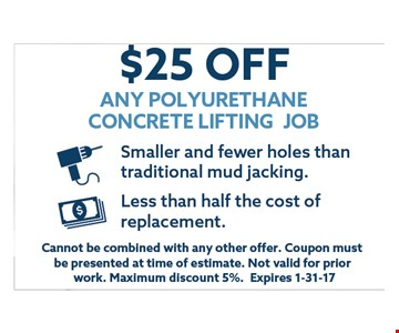 $25 off any polyurethane concrete lifting job.. Cannot be combined with any other offer. Coupon must be presented at time of estimate.Not valid for prior work.Maximum discount 7%.Expires 01-31-17.