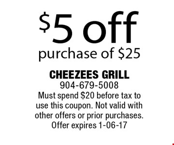 $5 off purchase of $25 . Cheezees Grill 904-679-5008 Must spend $20 before tax to use this coupon. Not valid with other offers or prior purchases.Offer expires 1-06-17