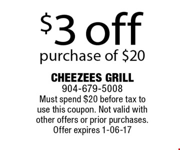 $3 off purchase of $20 . Cheezees Grill 904-679-5008 Must spend $20 before tax to use this coupon. Not valid with other offers or prior purchases.Offer expires 1-06-17