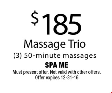$185 Massage Trio(3) 50-minute massages. Spa MeMust present offer. Not valid with other offers. Offer expires 12-31-16