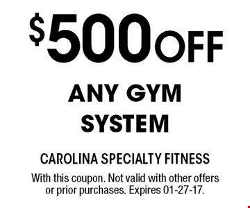 $500 Off ANY GYM SYSTEM. With this coupon. Not valid with other offers or prior purchases. Expires 01-27-17.