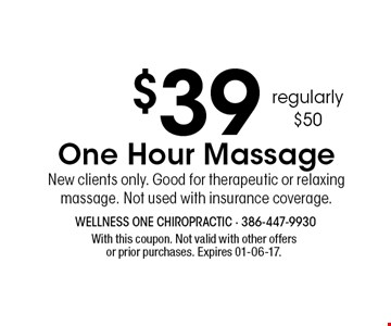 $39 One Hour Massage New clients only. Good for therapeutic or relaxing massage. Not used with insurance coverage. With this coupon. Not valid with other offers or prior purchases. Expires 01-06-17.