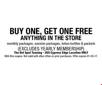 BUY ONE, GET ONE FREE ANYTHING IN THE STOREmonthly packages, session packages, lotion bottles & packets (EXCLUDES YEARLY MEMBERSHIP). The Hot Spot Tanning - 260 Cypress Edge Location ONLYWith this coupon. Not valid with other offers or prior purchases. Offer expires 01-06-17.