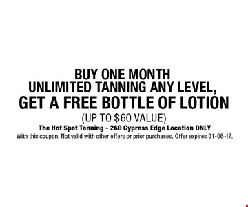 get a free bottle of lotion(UP TO $60 VALUE)BUY ONE MONTH UNLIMITED tanning any level, . The Hot Spot Tanning - 260 Cypress Edge Location ONLYWith this coupon. Not valid with other offers or prior purchases. Offer expires 01-06-17.