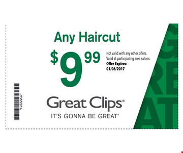 $9.99 Any haircut. Great Clips  it's gonna be great  Not valid with any other offers. Valid at participating area salons. Offer Expires: 01/06/2017