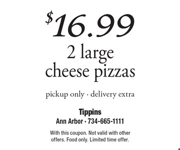 $16.99 2 large cheese pizzas, pickup only. Delivery extra. With this coupon. Not valid with other offers. Food only. Limited time offer.