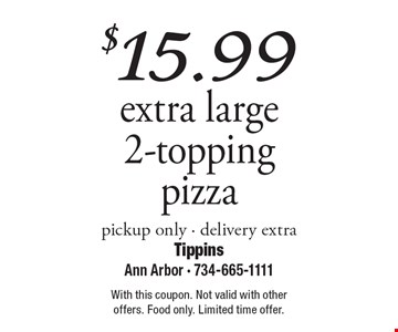 $15.99 extra large 2-topping pizza, pickup only. Delivery extra. With this coupon. Not valid with other offers. Food only. Limited time offer.