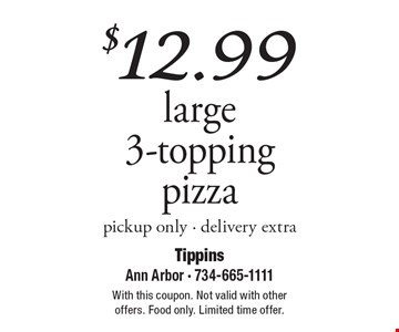 $12.99 large 3-topping pizza, pickup only. Delivery extra. With this coupon. Not valid with other offers. Food only. Limited time offer.