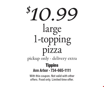$10.99 large 1-topping pizza, pickup only. Delivery extra. With this coupon. Not valid with other offers. Food only. Limited time offer.