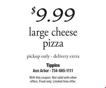 $9.99 large cheese pizza, pickup only. Delivery extra. With this coupon. Not valid with other offers. Food only. Limited time offer.