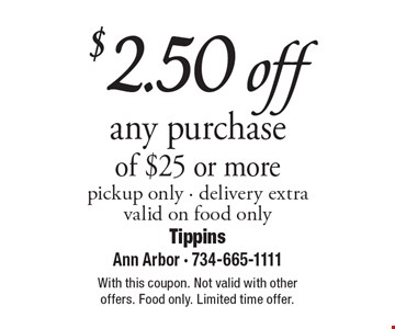 $2.50 off any purchase of $25 or more, pickup only. Delivery extra, valid on food only. With this coupon. Not valid with other offers. Food only. Limited time offer.