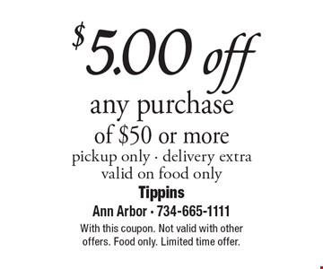 $5.00 off any purchase of $50 or more, pickup only. Delivery extra, valid on food only. With this coupon. Not valid with other offers. Food only. Limited time offer.